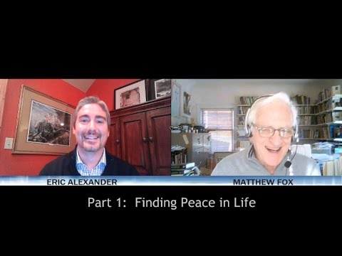 Matthew Fox Interview with Eric Alexander: Part 1 of 3: Finding Peace in Life