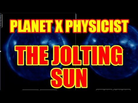 PLANET X PHYSICIST THE JOLTING SUN - WHAT IS HAPPENING TO OUR SUN