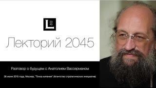 Анатолий Вассерман: Разговор о будущем / Лекторий 2045