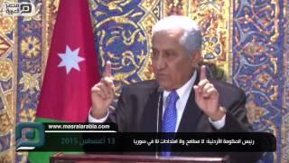 مصر العربية | رئيس الحكومة الأردنية: لا مطامح ولا امتدادات لنا في سوريا