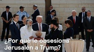 ¿Por qué le obsesiona Jerusalén a Trump? - Foro Global