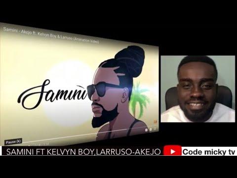 Download SAMINI ft KELVYN BOY, LARRUSO - AKEJO(reaction)