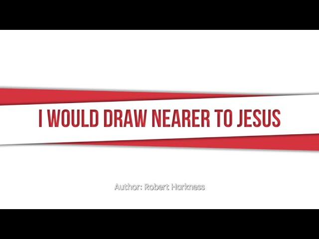 I Would Draw Nearer to Jesus, SDA Hymnal #310
