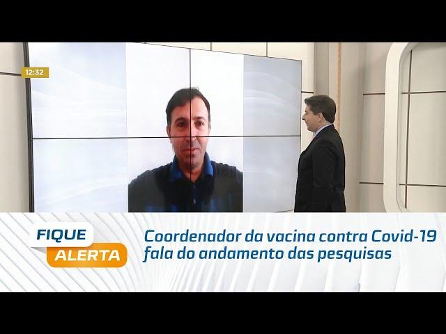 Coordenador da pesquisa da vacina contra Covid-19 no Brasil fala do andamento das pesquisas