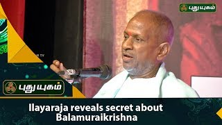 Maestro Ilayaraja reveals secret about  Balamuralikrishna | Puthuyugam TV