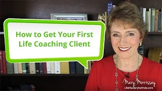 How To Get Your First Life Coaching Client | Mary Morrissey | Life Mastery Institute