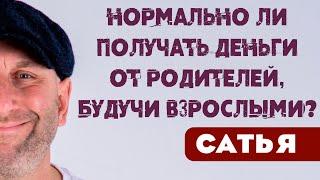 Сатья Нормально ли получать деньги от родителей будучи взрослыми Вопросы Санкт Петербург 2019