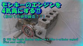 17.モンキーのエンジンを4気筒にする(初めての砂型鋳造)17. Make the Monkey engine 4-cylinder (first sand casting)