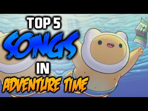 TOP 5 SONGS IN ADVENTURE TIME 2  Adventure Time