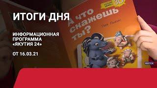 Итоги дня. 16 марта 2021 года. Информационная программа «Якутия 24»