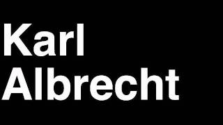 How to Pronounce Karl Albrecht Aldi Germany Forbes List of Billionaires Net Worth House Richest Man
