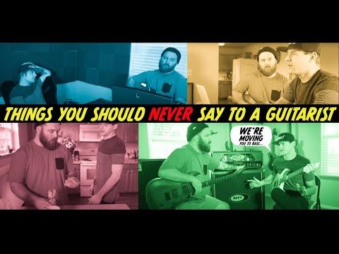 things you should NEVER say to a guitarist