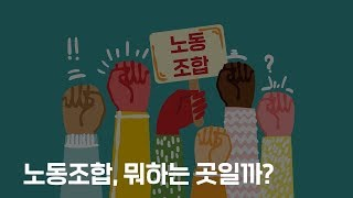 노동조합은 뭐하는 곳 일까? 노동조합에 대해 알아볼까요…