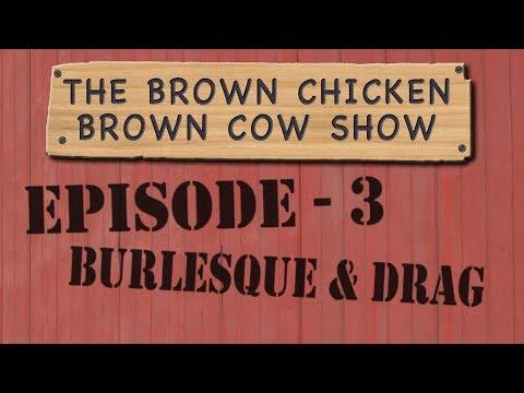 Brown Chicken Brown Cow - Episode 3 - Burlesque & Drag