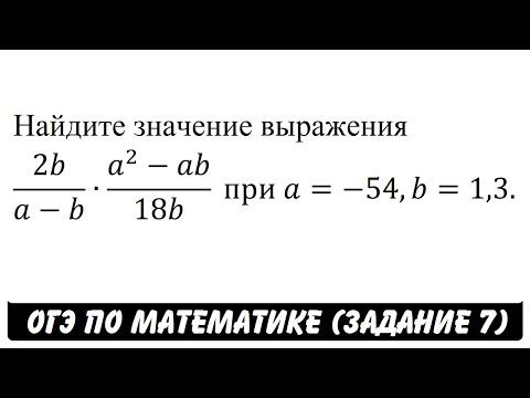 2b/(a-b)∙(a^2-ab)/18b  при A=-54,b=1,3.   ОГЭ 2017   ЗАДАНИЕ 7   ШКОЛА ПИФАГОРА