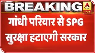 Govt To Remove SPG Cover Of Gandhi Family, Say Sources | ABP News