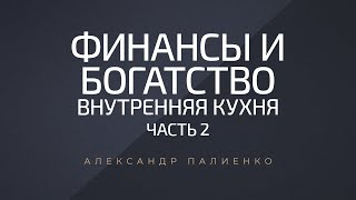 Финансы и Богатство. Внутренняя Кухня. Часть 2. Александр Палиенко.