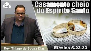 Efésios 5.22-33 - Casamento cheio do Espírito Santo - Rev. Thiago de Souza Dias.