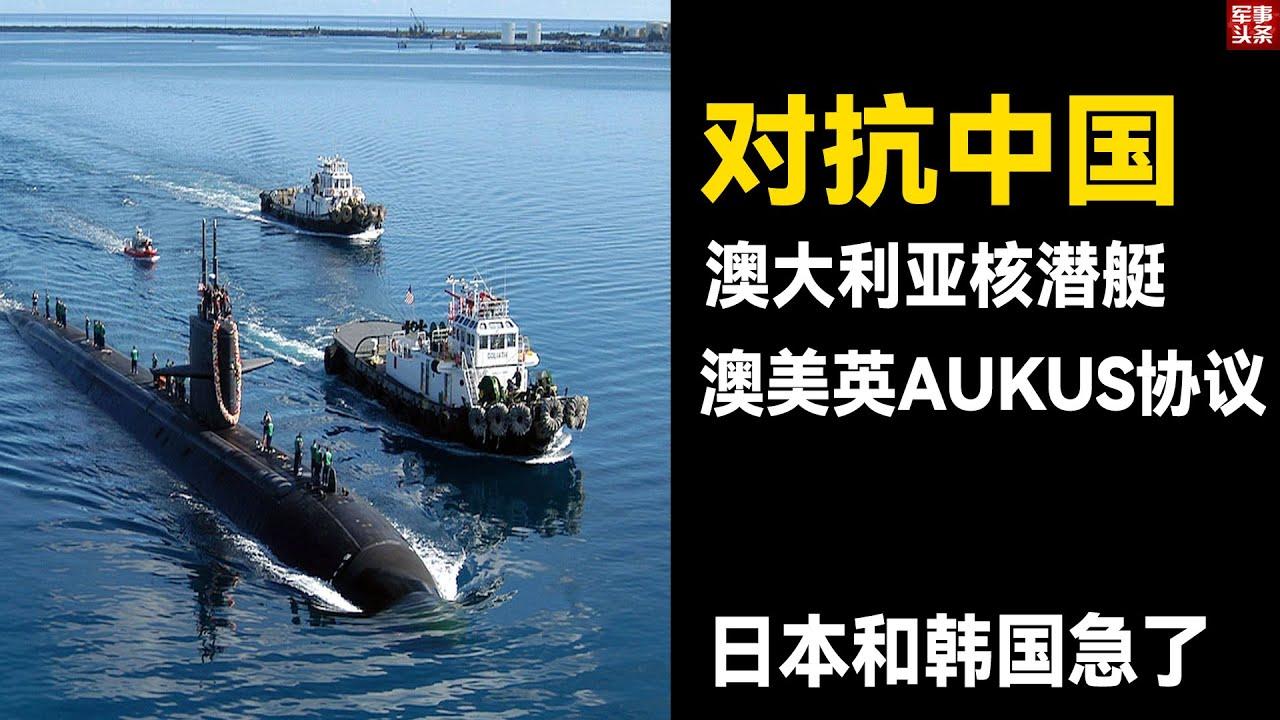 为了对抗中国,澳大利亚重金购置核潜艇!澳美英AUKUS协议让日本和韩国急了!中国核潜艇已具备打击全球的能力!