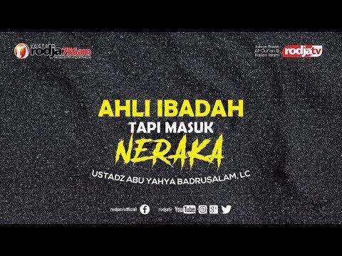 Ahli Ibadah Tapi Masuk Neraka L Ustadz Abu Yahya Badrusalam, Lc.