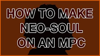 HOW TO MAKE NEO SOUL ON AN MPC