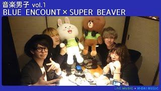 BLUE ENCOUNT × SUPER BEAVER【音楽男子】