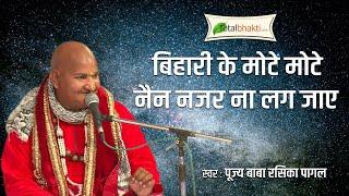 Bihari Ke Mote Nain Nazar Na Lag Jaye Bhajan By Baba Rasik Pagla