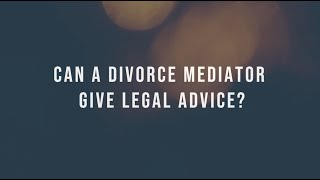 CAN A DIVORCE MEDIATOR GIVE LEGAL ADVICE?