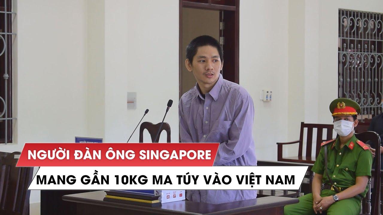 Cái kết thích đáng cho người đàn ông Singapore vận chuyển gần 10kg ma túy vào Việt Nam