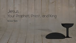 Jesus- Your Prophet, Priest, and King - 5-20-18
