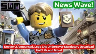 News Wave! - Destiny 2 Announced, Lego City Undercover Mandatory Download, Half Life and More!
