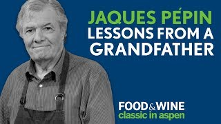 Lessons from a Grandfather | Jacques Pépin | Food & Wine Classic in Aspen 2018