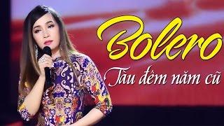Tàu Đêm Năm Cũ - Liên Khúc Nhạc Trữ Tình Bolero Hay Nhất 2017