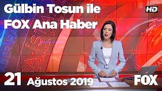 21 Ağustos 2019 Gülbin Tosun ile FOX Ana Haber
