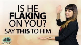 Is He Flaking On You? Say THIS To Him...