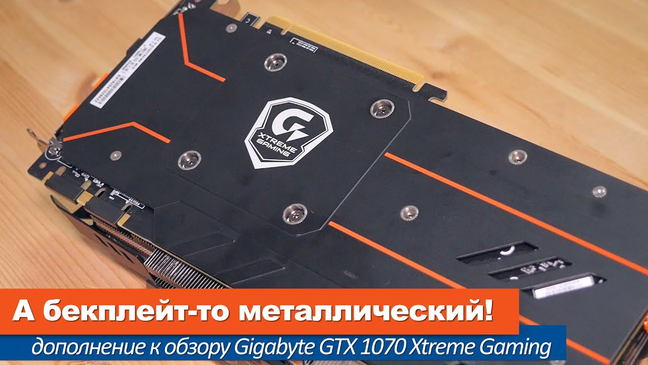А бекплейт-то металлический! (Дополнение к обзору Gigabyte GTX 1070 Xtreme Gaming).