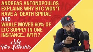 Antonopoulos Explains Why Bitcoin Won't 'Death Spiral' + Whale Moves 60% of LTC Supply in One Tx