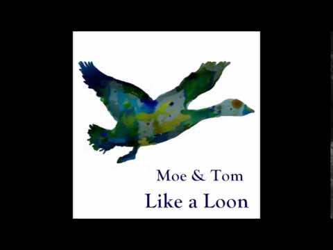 Moe & Tom ~ Like a Loon
