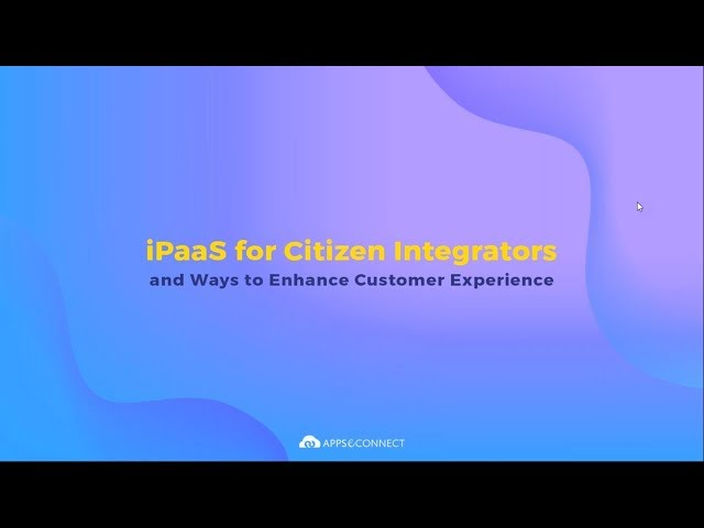 Webinar: iPaaS for Citizen Integrators and Ways to Enhance Customer Experience | APPSeCONNECT
