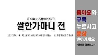 [로그아트]2018쌀한가마니전 소개영상[청주동부창고34…