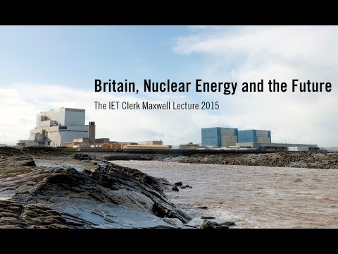 Britain, Nuclear Energy and the Future - The IET Clerk Maxwell Lecture 2015