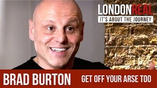 Brad Burton - Get Off Your Arse Too - PART 1/2 | London Real