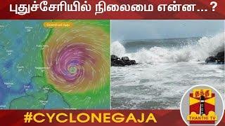 கஜா புயல் - புதுச்சேரியில் நிலைமை என்ன...?   Cyclone Gaja   Puducherry
