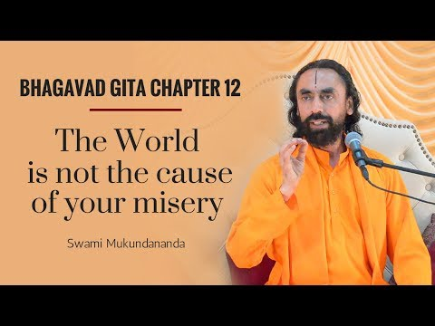 Bhagavad Gita Chapter 12 - Part 1 - The world is not the cause of your misery - Swami Mukundananda