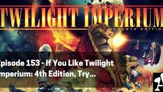 BGA Episode 153 - If You Like Twilight Imperium 4th Edition, Try...
