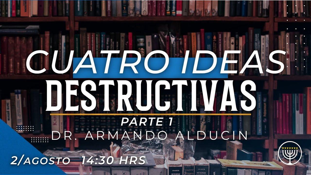 """CUATRO IDEAS DESTRUCTIVAS 1RA PARTE"" – DR. ARMANDO ALDUCIN"