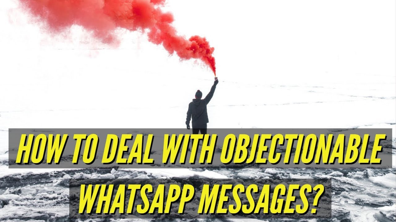 How to deal with objectionable WhatsApp Messages?