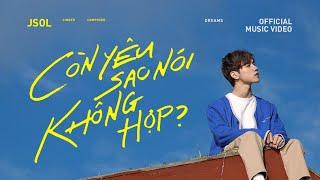 JSOL - CÒN YÊU SAO NÓI KHÔNG HỢP | Official MV