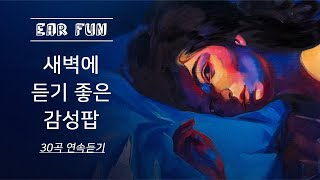 새벽에 듣기좋은 감성팝 30곡[EAR FUN]