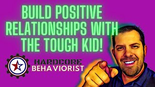 Hardcore Behaviorist | Build Positive Relationships with the TOUGH Kid!